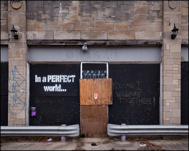 In a perfect world, you and I would be together. Written in chalk on a boarded up storefront on College Avenue in Indianapolis.